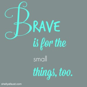 Brave is for the small things